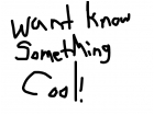 wat to know something cool?