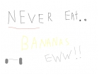 NEVER EAT BANANAS!!!!!!!