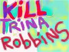 KILL TRINA ROBBINS